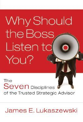 Why Should the Boss Listen to You? by James E. Lukaszewski