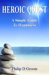 Heroic Quest- A simple guide to happiness by Philip D. Groom