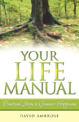 Your Life Manual: Practical Steps to Genuine Happiness