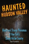 Haunted Hudson Valley: Ghosts and Strange Pheonmena of New York's Sleepy Hollow Country
