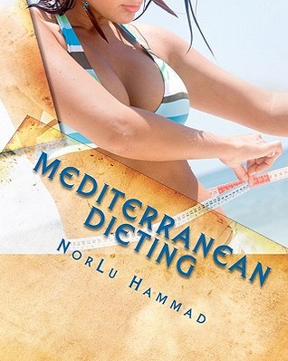 Mediterranean Dieting: For a Slimmer, Healthier and Younger You!  by  NorLu Hammad