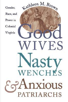 Good Wives, Nasty Wenches, and Anxious Patriarchs by Kathleen M. Brown