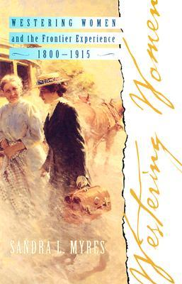 Westering Women and the Frontier Experience, 1800-1915 by Sandra L. Myres