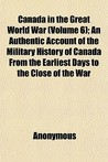 Canada in the Great World War (Volume 6); An Authentic Account of the Military History of Canada from the Earliest Days to the Close of the War
