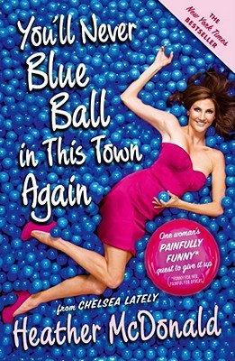 Free Download You'll Never Blue Ball in This Town Again: One Woman's Painfully Funny Quest to Give It Up by Heather  McDonald FB2