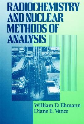 Radiochemistry and Nuclear Methods of Analysis by William D. Ehmann