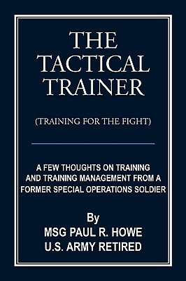 The Tactical Trainer (Training for the Fight): A Few Thoughts on Training and Training Management from a Former Special Operations Soldier