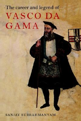 The Career and Legend of Vasco Da Gama by Sanjay Subrahmanyam