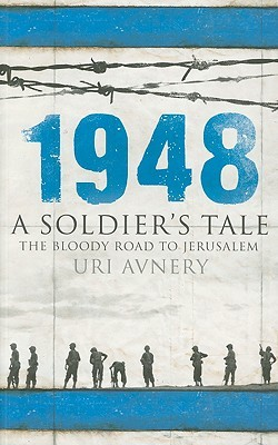 1948. A Soldier's Tale � The Bloody Road to Jerusalem by Uri Avnery