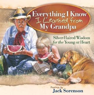 Everything I Know I Learned from My Grandpa: Silver-Haired Wisdom for the Young at Heart