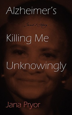 Alzheimer's Killing Me Unknowingly by Jana Pryor