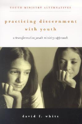 Practicing Discernment with Youth by David F. White
