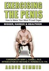 Exercising The Penis: How To Make Your Most Prized Organ Bigger, Harder & Healthier (Penis Enlargement)