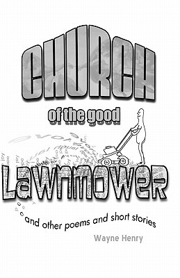 Church of the Good Lawnmower: And Other Poems and Short Stories  by  Wayne Henry