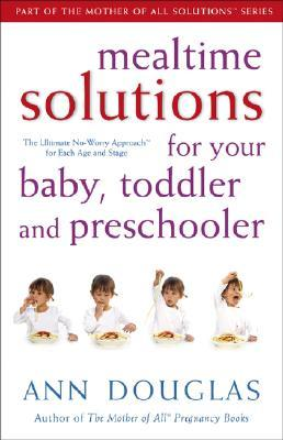 Mealtime Solutions for Your Baby, Toddler and Preschooler: The Ultimate No-Worry Approach for Each Age and Stage