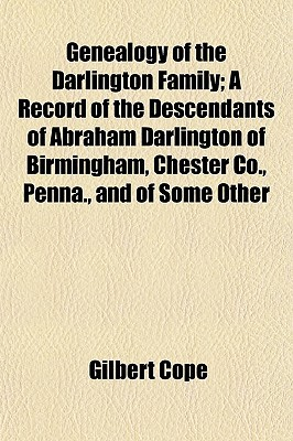 Genealogy of the Darlington Family; A Record of the Descendants of Abraham Darlington of Birmingham, Chester Co., Penna., and of Some Other