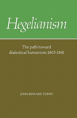 Hegelianism - The Path Toward Dialectical Humanism, 1805-1841
