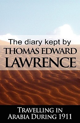 The Diary Kept by T.E. Lawrence Travelling in Arabia During 1911 by T.E. Lawrence