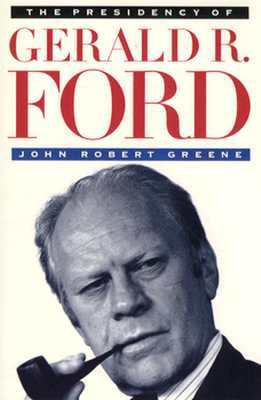 The Presidency of Gerald R. Ford by John Robert Greene