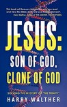Jesus: Son of God, Clone of God: Solving the Mystery of the Trinity