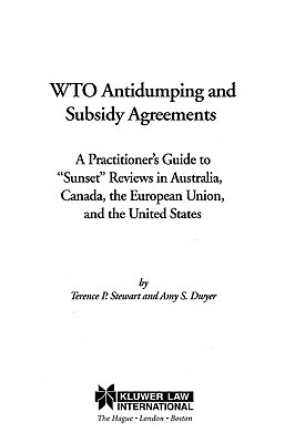 """WTO Antidumping and Subsidy Agreements:A Practitioner's Guide to """"Sunset"""" Reviews in Australia, Canada, the European Union, and the United States"""