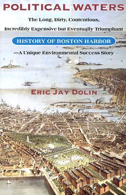 Political Waters: The Long Dirty, Contentious, Incredibly Expensive but Eventually Triumphant History of Boston Harbor, a Unique Environmental Success Story