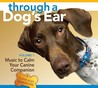 Through a Dog's Ear: Music to Calm Your Canine Companion [With 26-Page Booklet]
