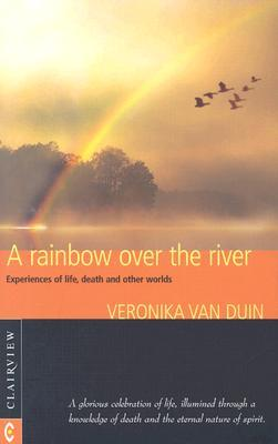A Rainbow Over the River: Experiences of Life, Death, and Other Worlds