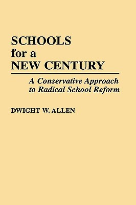 Schools for a New Century: A Conservative Approach to Radical School Reform Dwight W. Allen