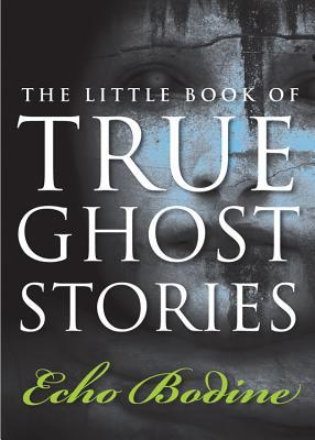 The Little Book of True Ghost Stories by Echo Bodine