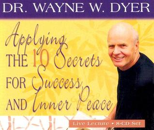 Applying the 10 Secrets of Success and Inner Peace by Wayne W. Dyer