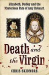 Death And The Virgin: Elizabeth, Dudley and the Mysterious Fate of Amy Robsart