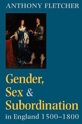 Gender, Sex, and Subordination in England, 1500-1800 by Anthony Fletcher