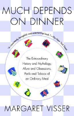 Much Depends on Dinner: The Extraordinary History and Mythology, Allure and Obsessions, Perils and Taboos of an Ordinary Meal