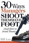 30 Ways Managers Shoot Themselves in the Foot: (And How to Avoid Them)