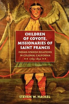 Children of Coyote, Missionaries of Saint Francis: Indian-Spanish Relations in Colonial California, 1769-1850