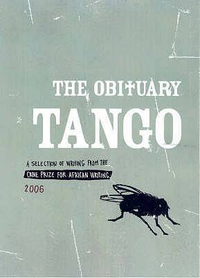 The Obituary Tango : A Selection of Writing fromThe Caine Prize for African Writing 2006 (The Caine Prize for African Writing #2006)