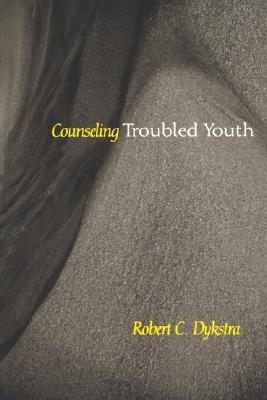 Counseling Troubled Youth by Robert C. Dykstra