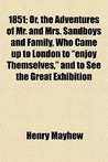 1851; Or, the Adventures of Mr. and Mrs. Sandboys and Family, Who Came Up to London to &quot;Enjoy Themselves,&quot; and to See the Great Exhibition