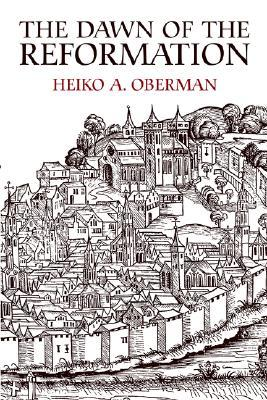 The Dawn of the Reformation by Heiko A. Oberman