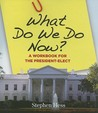 What Do We Do Now?: A Workbook for the President-Elect