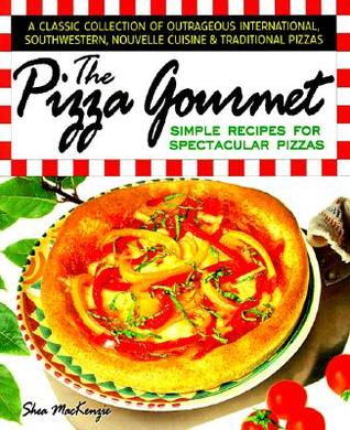 Free download online The Pizza Gourmet: Simple Recipes for Spectacular Pizza PDF by Shea MacKenzie