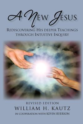 A New Jesus: Rediscovering His Deeper Teachings Through Intuitive Inquiry-Revised Edition