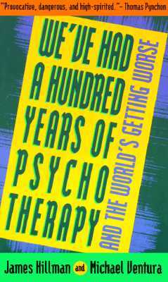 We've Had a Hundred Years of Psychotherapy & the World's Gett... by James Hillman