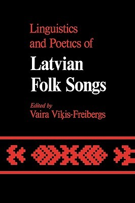 Linguistics and Poetics of Latvian Folksongs by Vaira Vikis-Freibergs