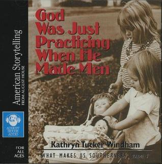 God Was Just Practicing When He Made Men by Kathryn Tucker Windham