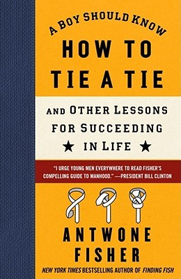 A Boy Should Know How to Tie a Tie: And Other Lessons for Succeeding in Life