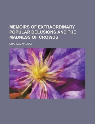 Memoirs of Extraordinary Popular Delusions and the Madness of... by Charles Mackay