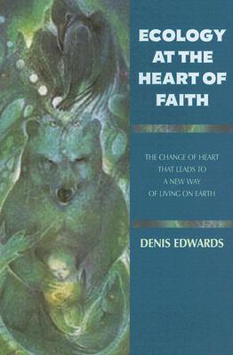 Ecology at the Heart of Faith by Denis Edwards