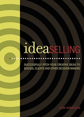 Ideaselling: Successfully Pitch Your Creative Ideas to Bosses, Clients and Other Decision Makers